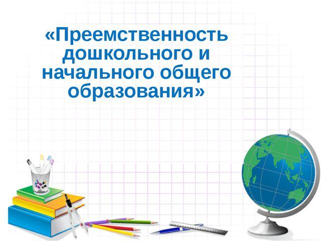 «Преемственность дошкольного и начального общего образования»