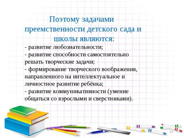 * Поэтому задачами преемственности детского сада и школы являются: - развитие...