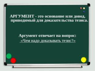 АРГУМЕНТ - это основание или довод, приводимый для доказательства тезиса. Ар