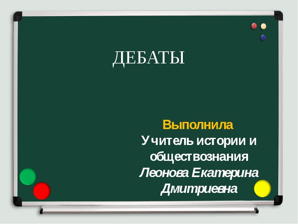 ДЕБАТЫ Выполнила Учитель истории и обществознания Леонова Екатерина Дмитриевна