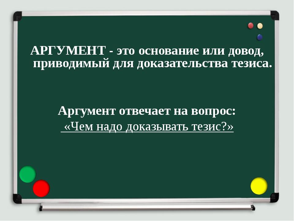 АРГУМЕНТ - это основание или довод, приводимый для доказательства тезиса. Ар...
