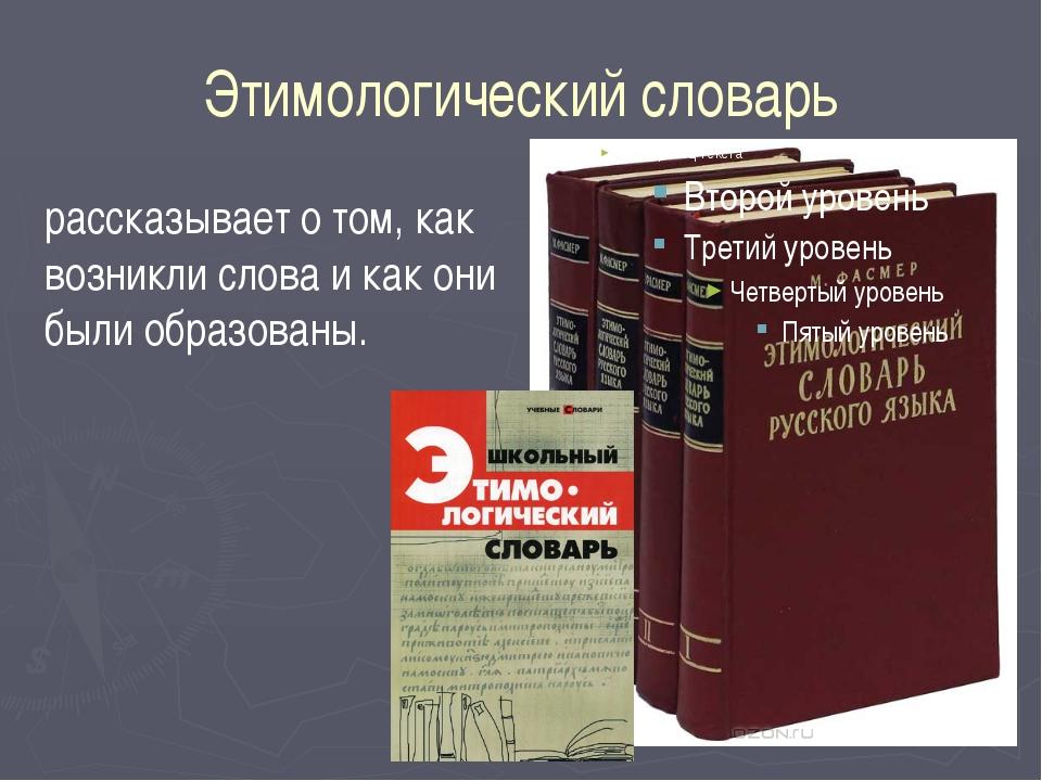 Этимологический словарь рассказывает о том, как возникли слова и как они были...
