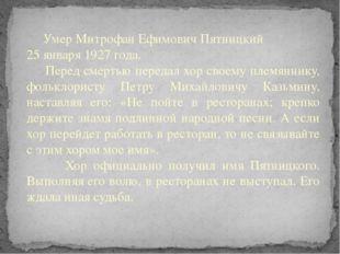 Умер Митрофан Ефимович Пятницкий 25 января 1927 года. Перед смертью передал