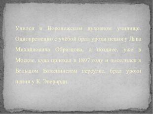 Учился в Воронежском духовном училище. Одновременно с учёбой брал уроки пения