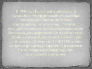 В 1903 году Пятницкий вошёл в состав музыкально-этнографической комиссии при
