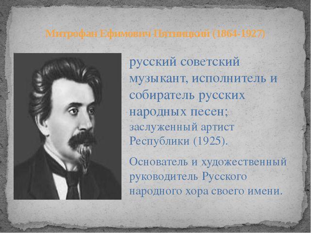 русский советский музыкант, исполнитель и собиратель русских народных песен;...