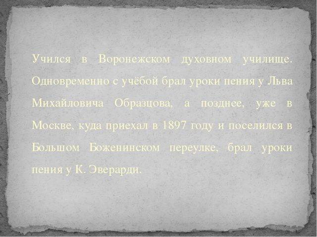 Учился в Воронежском духовном училище. Одновременно с учёбой брал уроки пения...