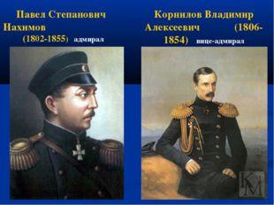 Павел Степанович Нахимов (1802-1855) адмирал Корнилов Владимир Алексеевич (18