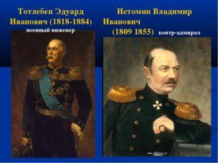 Тотлебен Эдуард Иванович (1818-1884) военный инженер Истомин Владимир Иванови