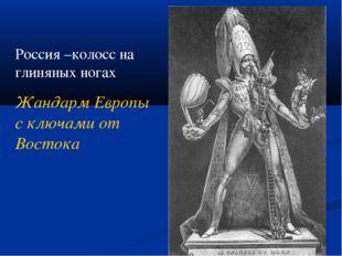 Россия –колосс на глиняных ногах Жандарм Европы с ключами от Востока