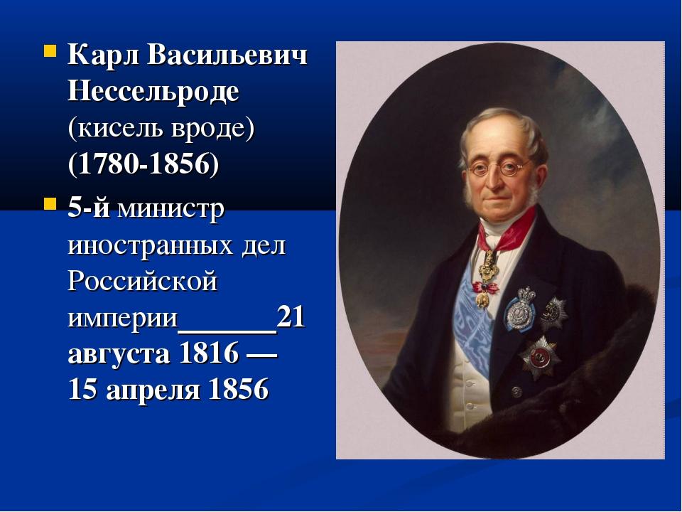 Карл Васильевич Нессельроде (кисель вроде) (1780-1856) 5-йминистр иностранны...