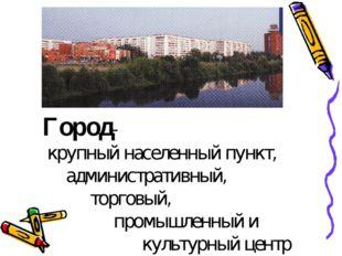 Город- крупный населенный пункт, административный, торговый, промышленный и