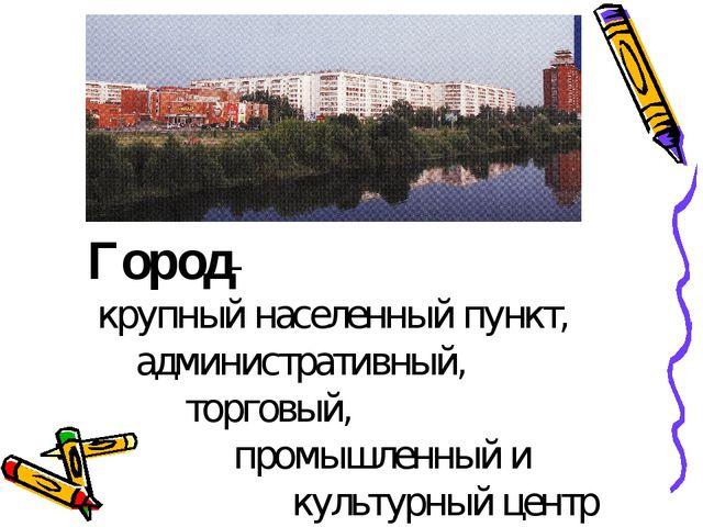 Город- крупный населенный пункт, административный, торговый, промышленный и...