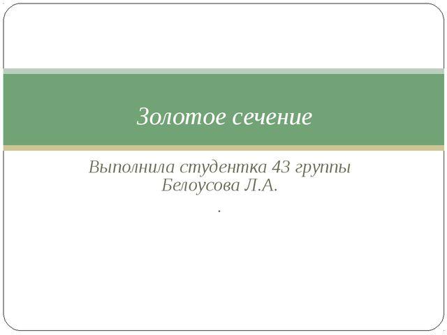 Выполнила студентка 43 группы Белоусова Л.А. . Золотое сечение