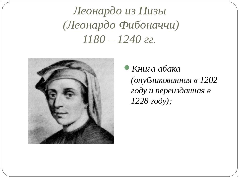 Леонардо из Пизы (Леонардо Фибоначчи) 1180 – 1240 гг. Книга абака (опубликова...