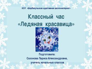 Классный час «Ледяная красавица» Подготовила: Сазонова Лариса Александровна,