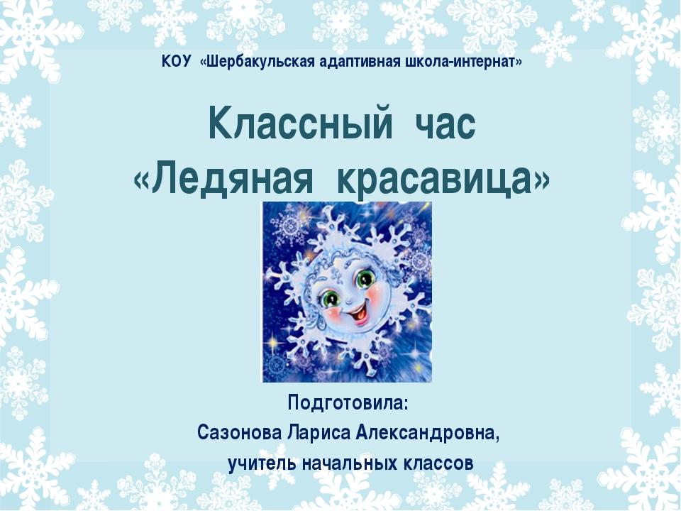 Классный час «Ледяная красавица» Подготовила: Сазонова Лариса Александровна,...