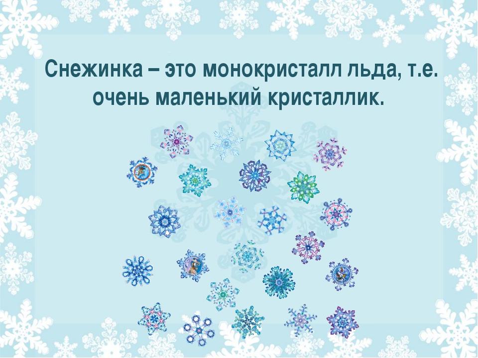 Снежинка – это монокристалл льда, т.е. очень маленький кристаллик.