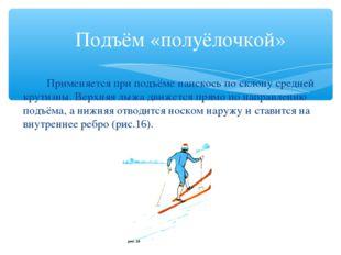 Подъём «полуёлочкой» Применяется при подъёме наискось по склону средней кру