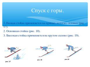 Спуск с горы. 1.Низкая стойка применяется на прямых пологих склонах (рис 17).