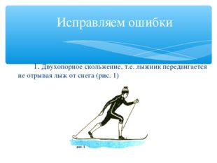 Исправляем ошибки 1. Двухопорное скольжение, т.е. лыжник передвигается не о