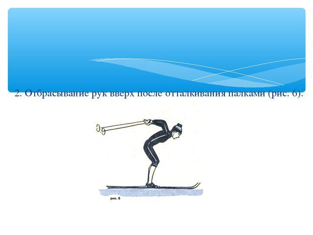2. Отбрасывание рук вверх после отталкивания палками (рис. 6).