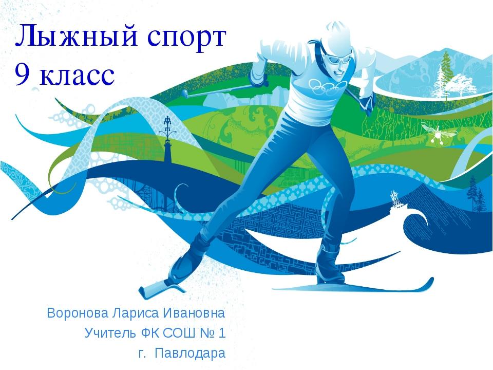 Лыжный спорт 9 класс Воронова Лариса Ивановна Учитель ФК СОШ № 1 г. Павлодара