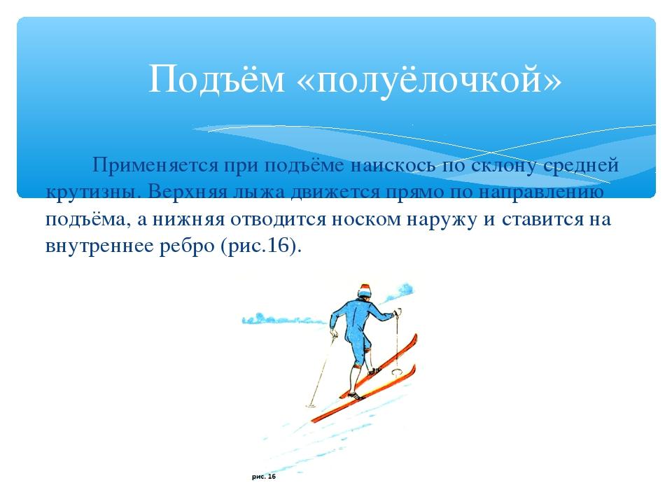 Подъём «полуёлочкой» Применяется при подъёме наискось по склону средней кру...