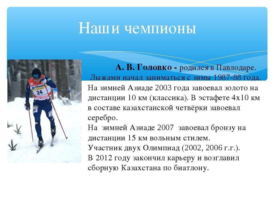 Наши чемпионы А.В.Головко - родился вПавлодаре. Лыжаминачал заниматься...