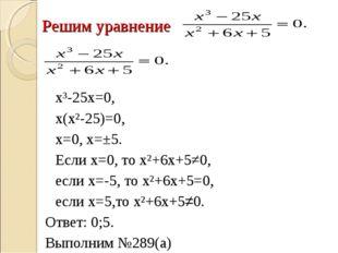 Решим уравнение  х³-25х=0, х(х²-25)=0, х=0, х=±5. Если х=0, то х²+6х+5≠0