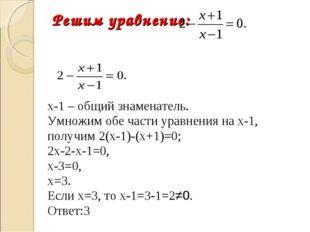 Решим уравнение:  х-1 – общий знаменатель. Умножим обе части уравнен