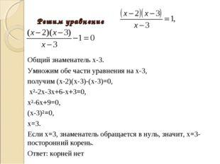 Решим уравнение Общий знаменатель х-3. Умножим обе части уравнения на х-3,