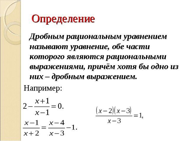 Определение Дробным рациональным уравнением называют уравнение, обе части ко...
