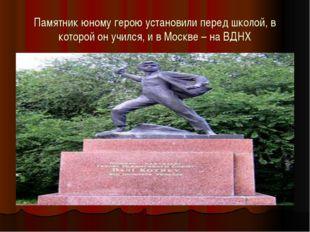 Памятник юному герою установили перед школой, в которой он учился, и в Москве