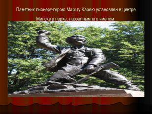 Памятник пионеру-герою Марату Казею установлен в центре Минска в парке, назва