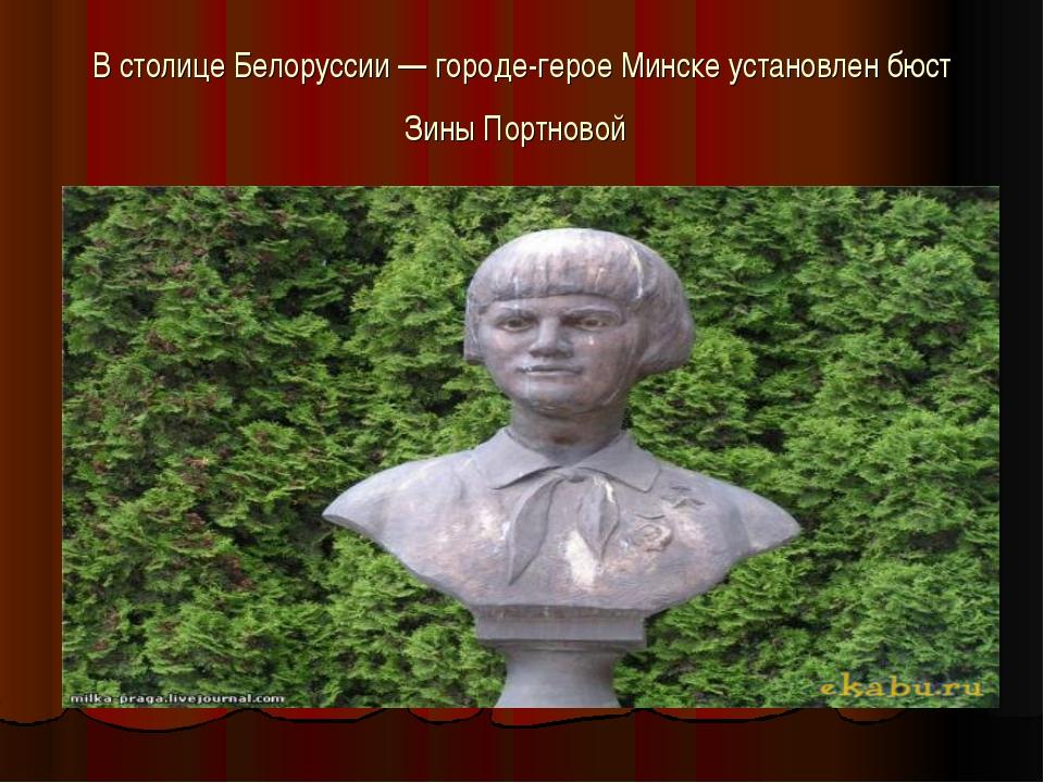 В столице Белоруссии — городе-герое Минске установлен бюст Зины Портновой