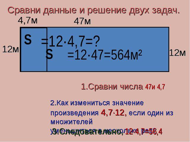 Сравни данные и решение двух задач. 12м 47м S S 12м 4,7м =12·47=564м² =12·4,7...