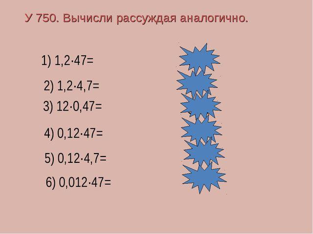 У 750. Вычисли рассуждая аналогично. 1) 1,2·47= 2) 1,2·4,7= 3) 12·0,47= 4) 0,...