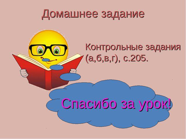 Домашнее задание Контрольные задания (а,б,в,г), с.205. Спасибо за урок!