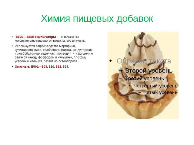 Химия пищевых добавок Е500 – Е599 эмульгаторы ---отвечают за консистенцию пищ...