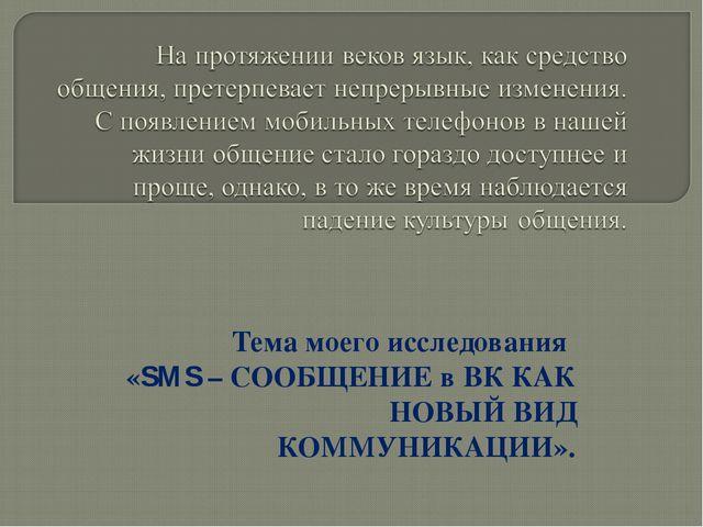 Тема моего исследования «SMS – СООБЩЕНИЕ в ВК КАК НОВЫЙ ВИД КОММУНИКАЦИИ».