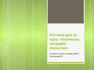 Итоговый урок по курсу «Физическая география Казахстана». Составила: учитель