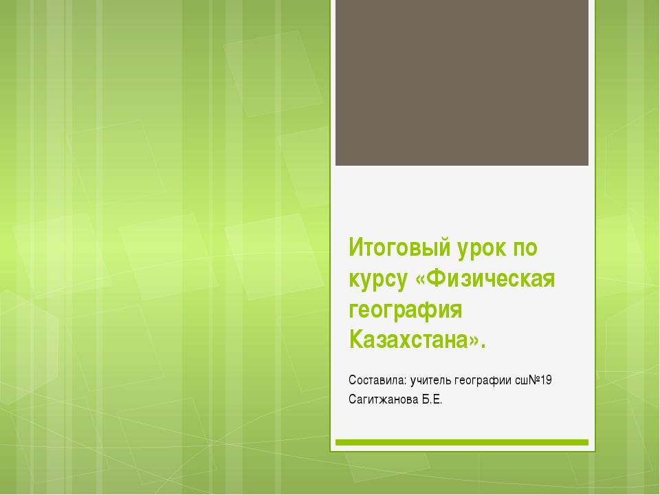Итоговый урок по курсу «Физическая география Казахстана». Составила: учитель...