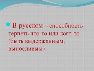В русском – способность терпеть что-то или кого-то (быть выдержанным, выносл