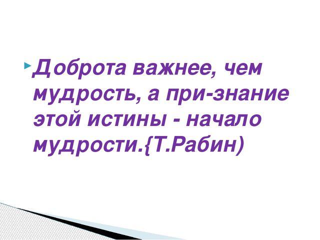 Доброта важнее, чем мудрость, а признание этой истины - начало мудрости.{Т.Р...