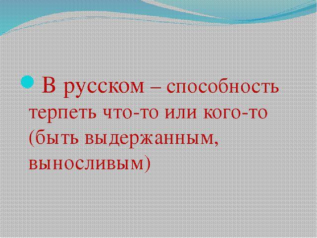 В русском – способность терпеть что-то или кого-то (быть выдержанным, выносл...