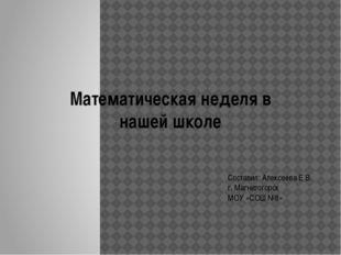 Математическая неделя в нашей школе Составил: Алексеева Е.В. г. Магнитогорск