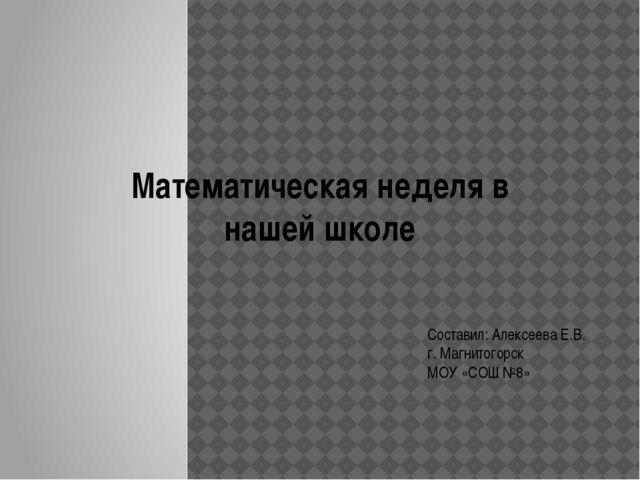 Математическая неделя в нашей школе Составил: Алексеева Е.В. г. Магнитогорск...
