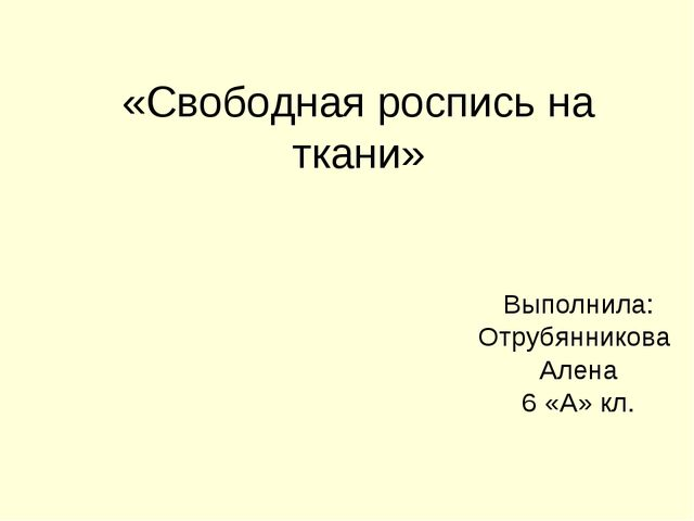 «Свободная роспись на ткани» Выполнила: Отрубянникова Алена 6 «А» кл.