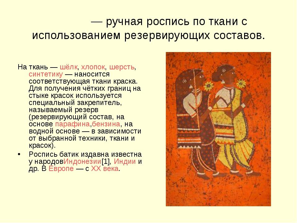 Ба́тик— ручная роспись по ткани с использованием резервирующих составов. На...
